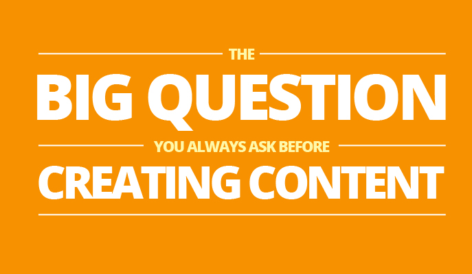 The Big Question You ALWAYS Ask Before Creating Content